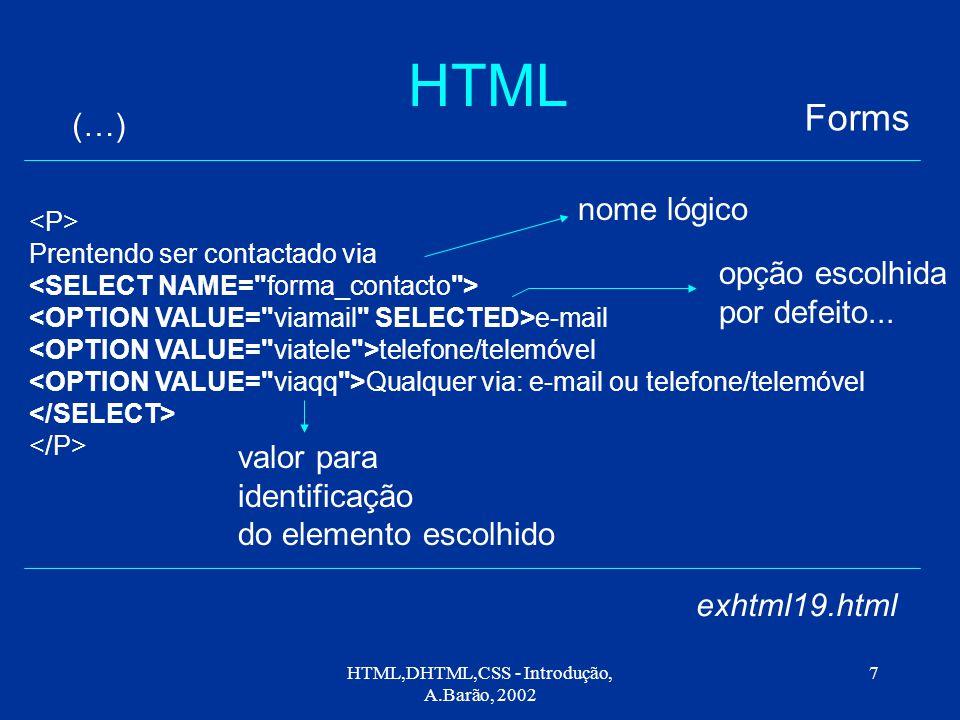 HTML,DHTML,CSS - Introdução, A.Barão, 2002 7 HTML Forms (…) exhtml19.html Prentendo ser contactado via e-mail telefone/telemóvel Qualquer via: e-mail ou telefone/telemóvel nome lógico valor para identificação do elemento escolhido opção escolhida por defeito...