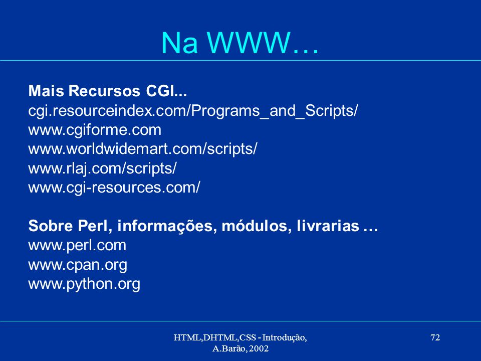 HTML,DHTML,CSS - Introdução, A.Barão, 2002 72 Na WWW… Mais Recursos CGI... cgi.resourceindex.com/Programs_and_Scripts/ www.cgiforme.com www.worldwidem