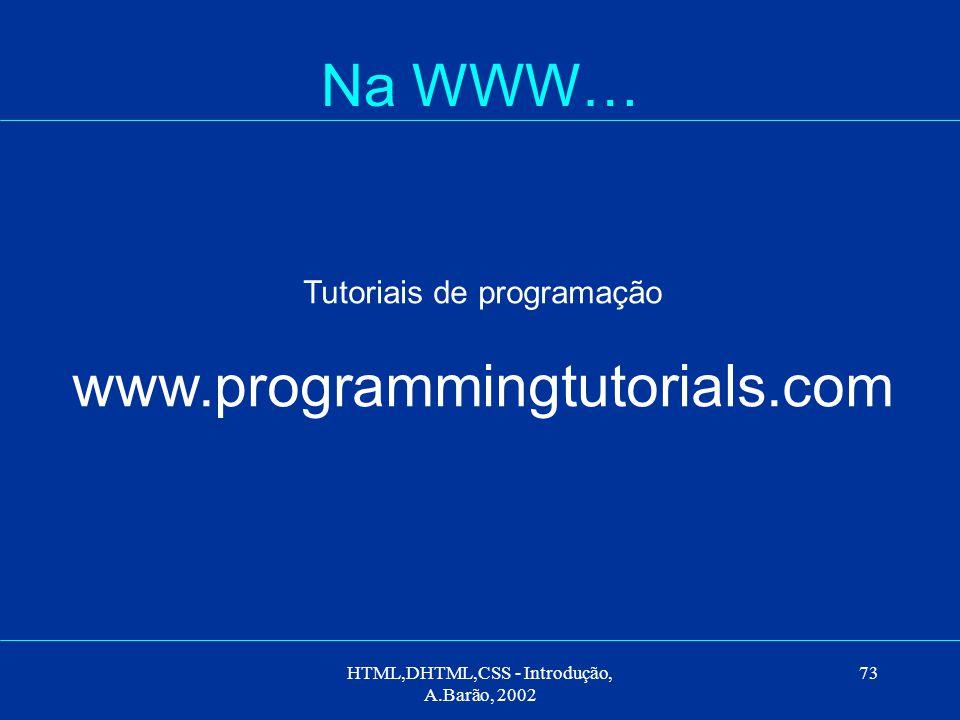 HTML,DHTML,CSS - Introdução, A.Barão, 2002 73 Na WWW… Tutoriais de programação www.programmingtutorials.com