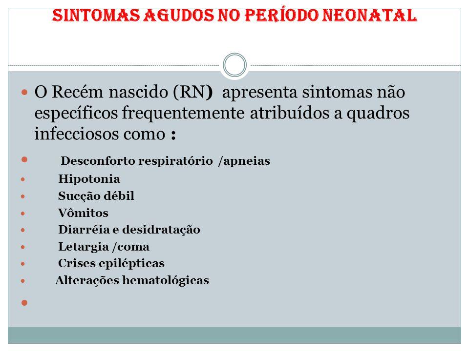 Sintomas agudos no período neonatal O Recém nascido (RN) apresenta sintomas não específicos frequentemente atribuídos a quadros infecciosos como : Des