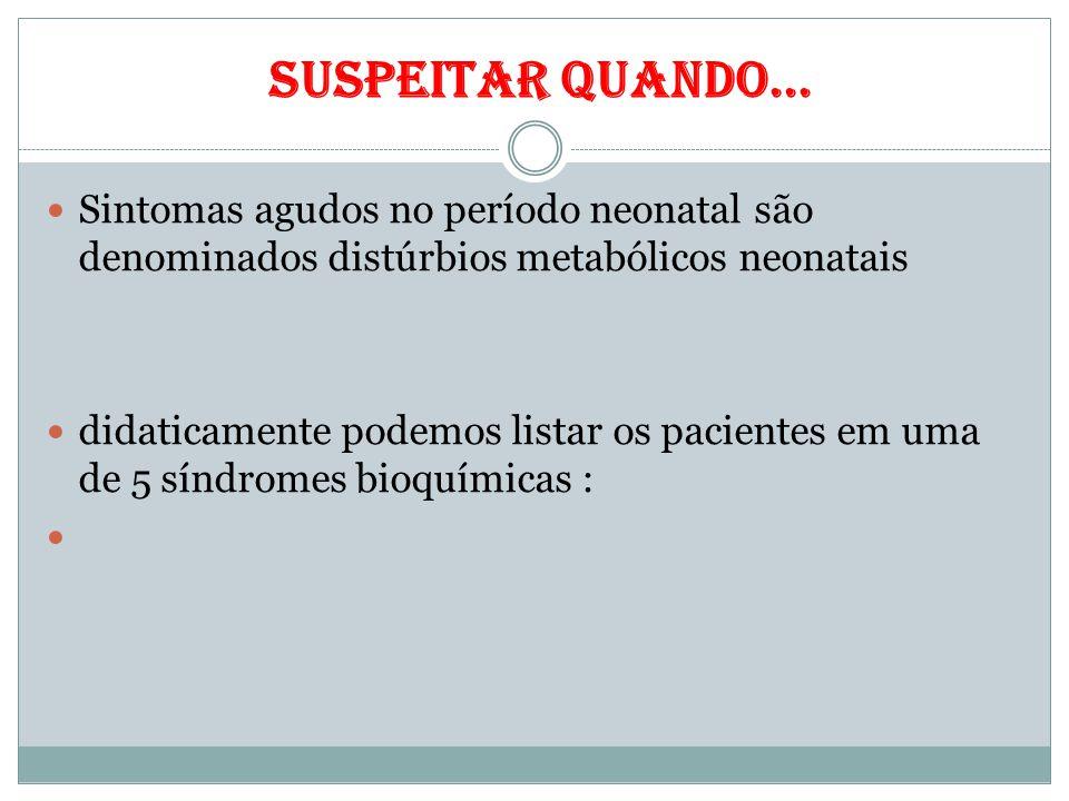 suspeitar quando... Sintomas agudos no período neonatal são denominados distúrbios metabólicos neonatais didaticamente podemos listar os pacientes em