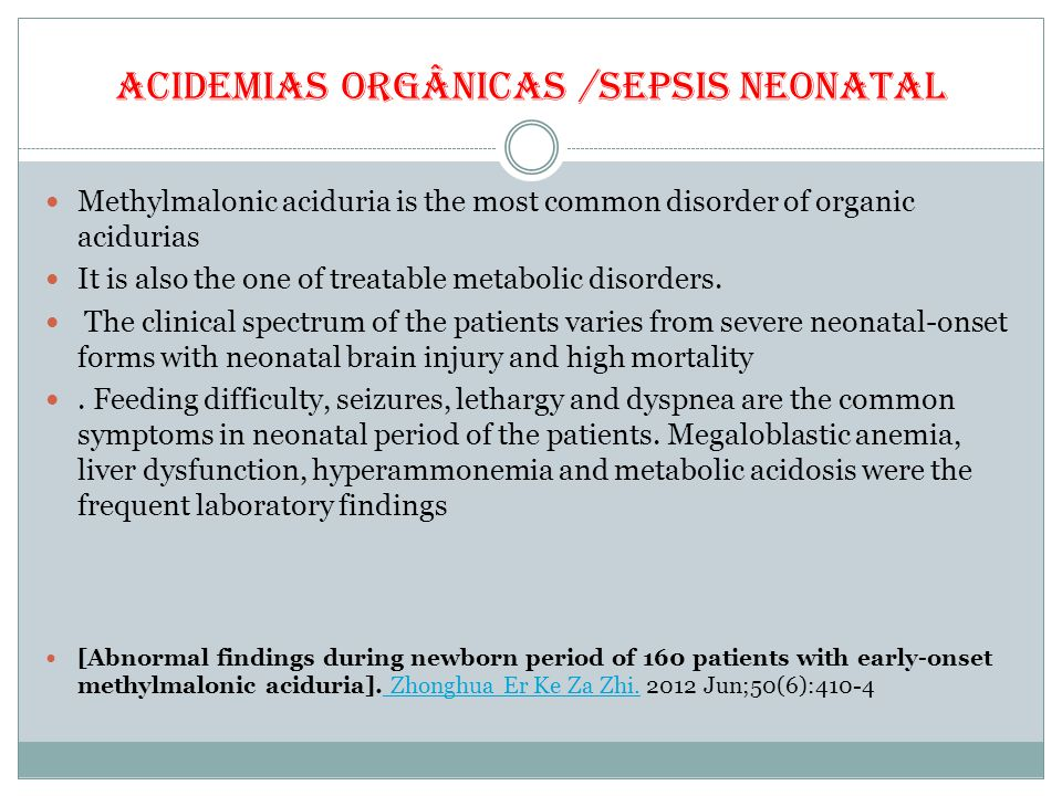 ACIDEMIAS ORGÂNICAS /SEPSIS NEONATAL Methylmalonic aciduria is the most common disorder of organic acidurias It is also the one of treatable metabolic disorders.