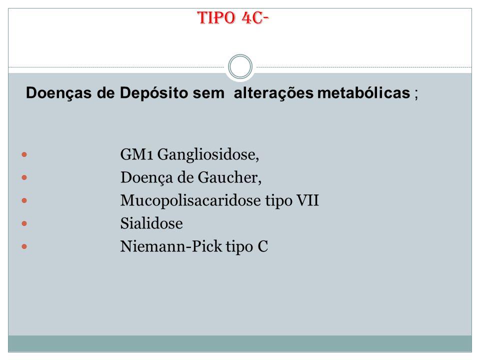 Tipo 4c- Doenças de Depósito sem alterações metabólicas ; GM1 Gangliosidose, Doença de Gaucher, Mucopolisacaridose tipo VII Sialidose Niemann-Pick tip