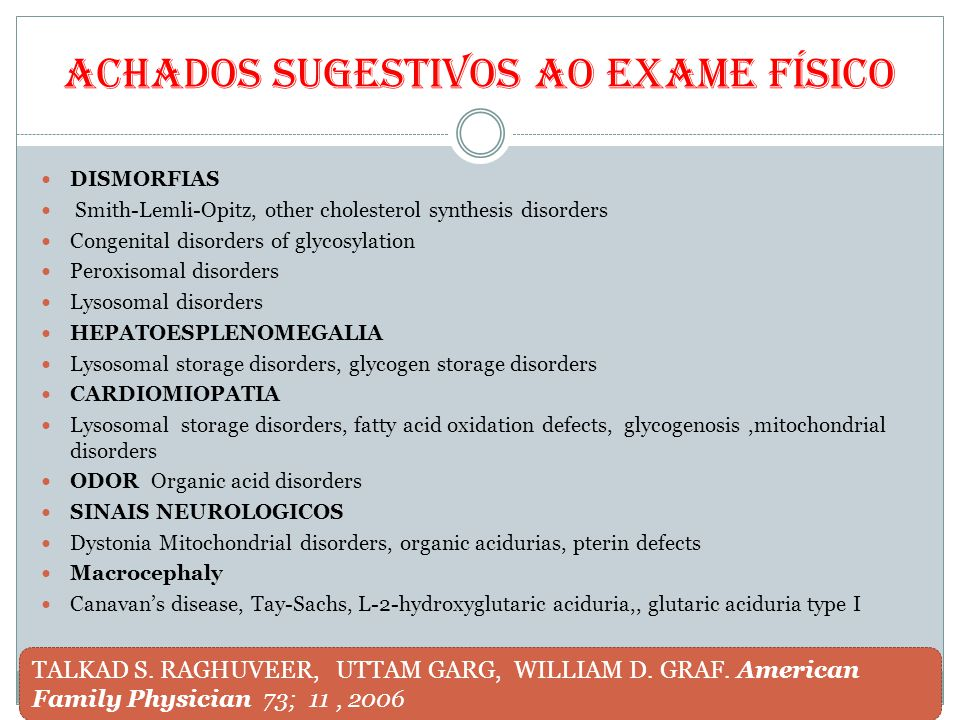 Achados sugestivos ao exame físico DISMORFIAS Smith-Lemli-Opitz, other cholesterol synthesis disorders Congenital disorders of glycosylation Peroxisomal disorders Lysosomal disorders HEPATOESPLENOMEGALIA Lysosomal storage disorders, glycogen storage disorders CARDIOMIOPATIA Lysosomal storage disorders, fatty acid oxidation defects, glycogenosis,mitochondrial disorders ODOR Organic acid disorders SINAIS NEUROLOGICOS Dystonia Mitochondrial disorders, organic acidurias, pterin defects Macrocephaly Canavan's disease, Tay-Sachs, L-2-hydroxyglutaric aciduria,, glutaric aciduria type I TALKAD S.