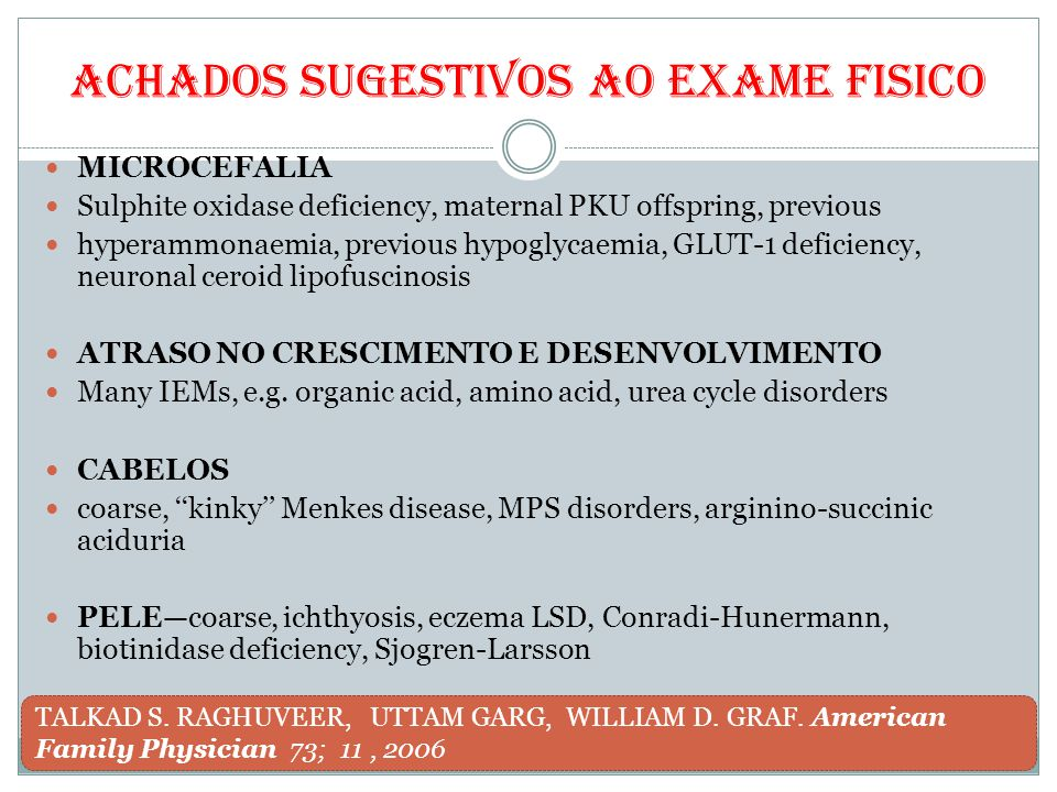 Achados sugestivos ao exame fisico MICROCEFALIA Sulphite oxidase deficiency, maternal PKU offspring, previous hyperammonaemia, previous hypoglycaemia,