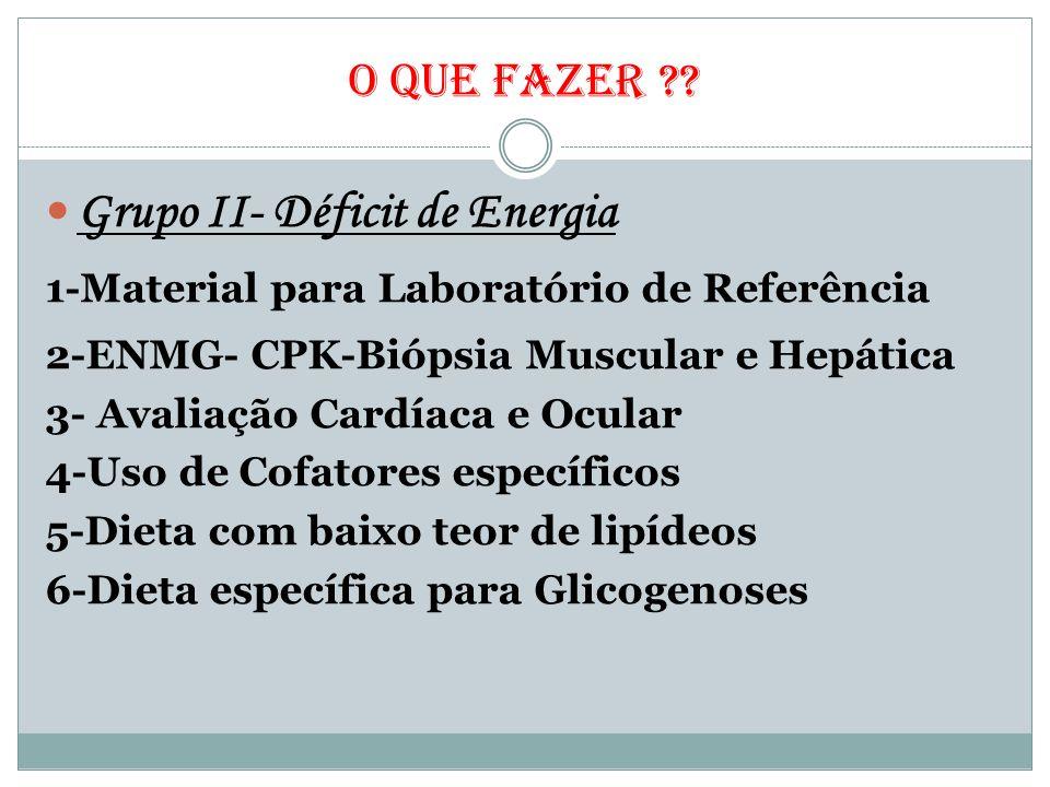 O QUE FAZER ?? Grupo II- Déficit de Energia 1-Material para Laboratório de Referência 2-ENMG- CPK-Biópsia Muscular e Hepática 3- Avaliação Cardíaca e