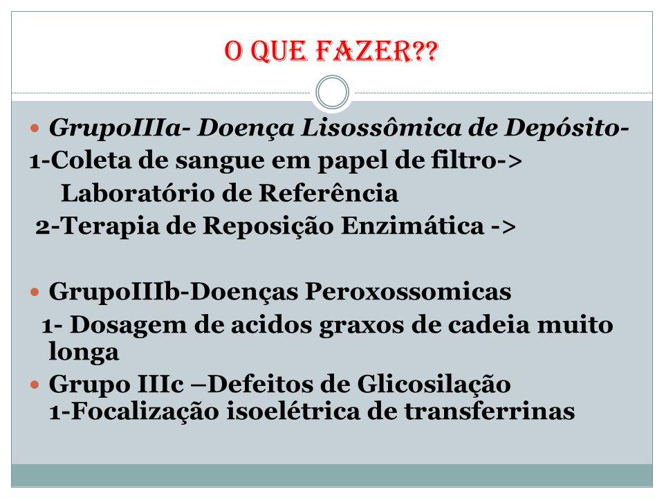 O QUE FAZER?? GrupoIIIa- Doença Lisossômica de Depósito- 1-Coleta de sangue em papel de filtro-> Laboratório de Referência 2-Terapia de Reposição Enzi