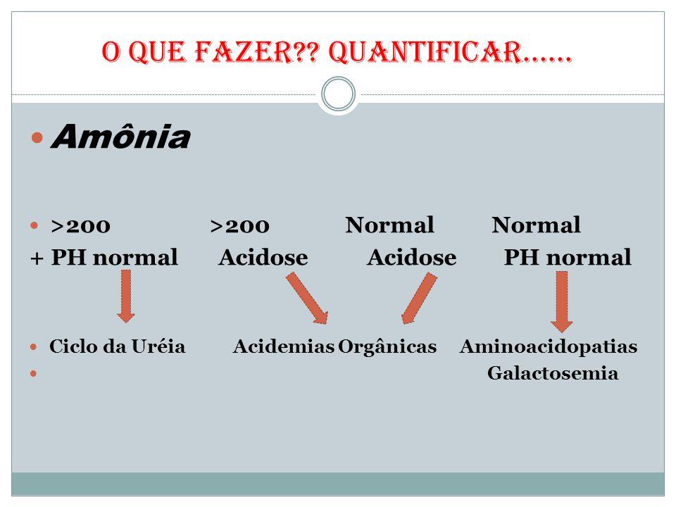 O QUE FAZER?? Quantificar...... Amônia >200 >200 Normal Normal + PH normal Acidose Acidose PH normal Ciclo da Uréia Acidemias Orgânicas Aminoacidopati