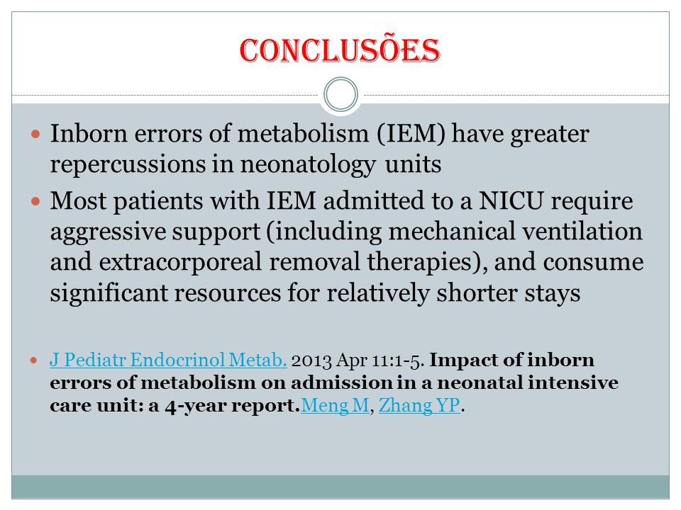 Conclusões Inborn errors of metabolism (IEM) have greater repercussions in neonatology units Most patients with IEM admitted to a NICU require aggressive support (including mechanical ventilation and extracorporeal removal therapies), and consume significant resources for relatively shorter stays J Pediatr Endocrinol Metab.