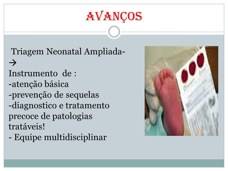 Avanços Triagem Neonatal Ampliada-  Instrumento de : -atenção básica -prevenção de sequelas -diagnostico e tratamento precoce de patologias tratáveis