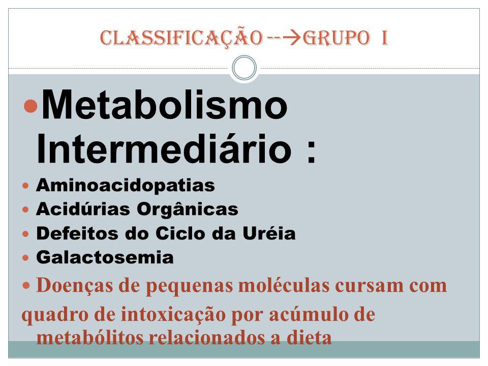 CLASSIFICAÇÃO --  GRUPO I Metabolismo Intermediário : Aminoacidopatias Acidúrias Orgânicas Defeitos do Ciclo da Uréia Galactosemia Doenças de pequena