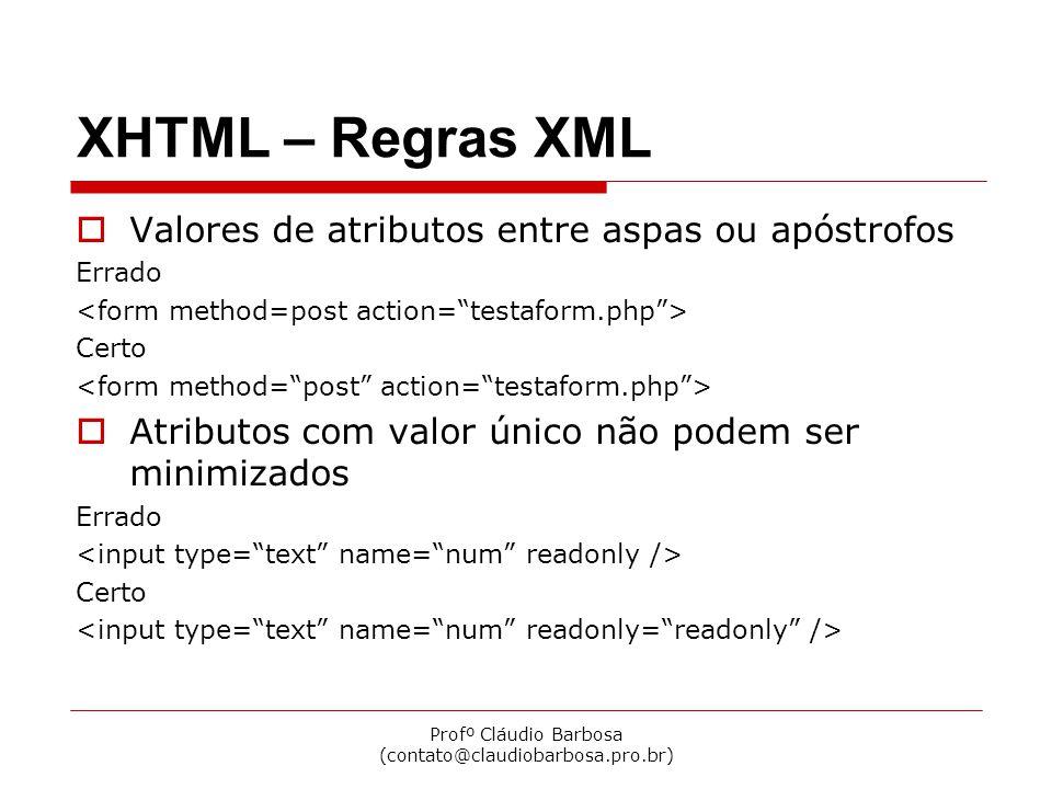 Profº Cláudio Barbosa (contato@claudiobarbosa.pro.br) XHTML – Regras XML  Valores de atributos entre aspas ou apóstrofos Errado Certo  Atributos com valor único não podem ser minimizados Errado Certo