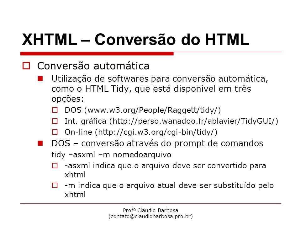 Profº Cláudio Barbosa (contato@claudiobarbosa.pro.br) XHTML – Conversão do HTML  Conversão automática Utilização de softwares para conversão automática, como o HTML Tidy, que está disponível em três opções:  DOS (www.w3.org/People/Raggett/tidy/)  Int.