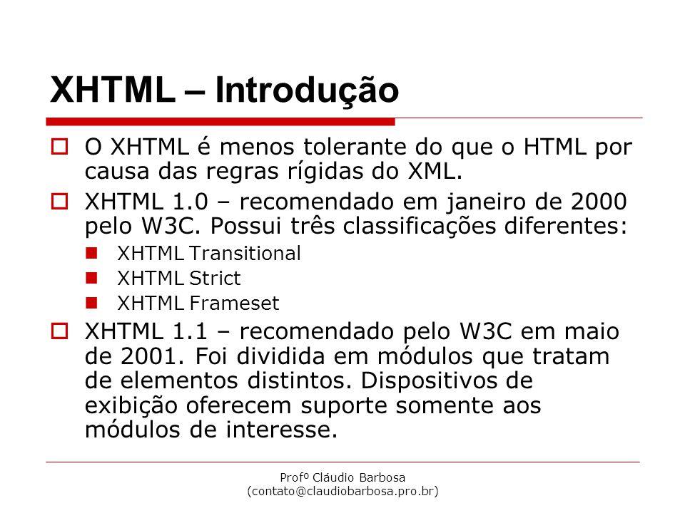 Profº Cláudio Barbosa (contato@claudiobarbosa.pro.br) XHTML – Introdução  O XHTML é menos tolerante do que o HTML por causa das regras rígidas do XML.