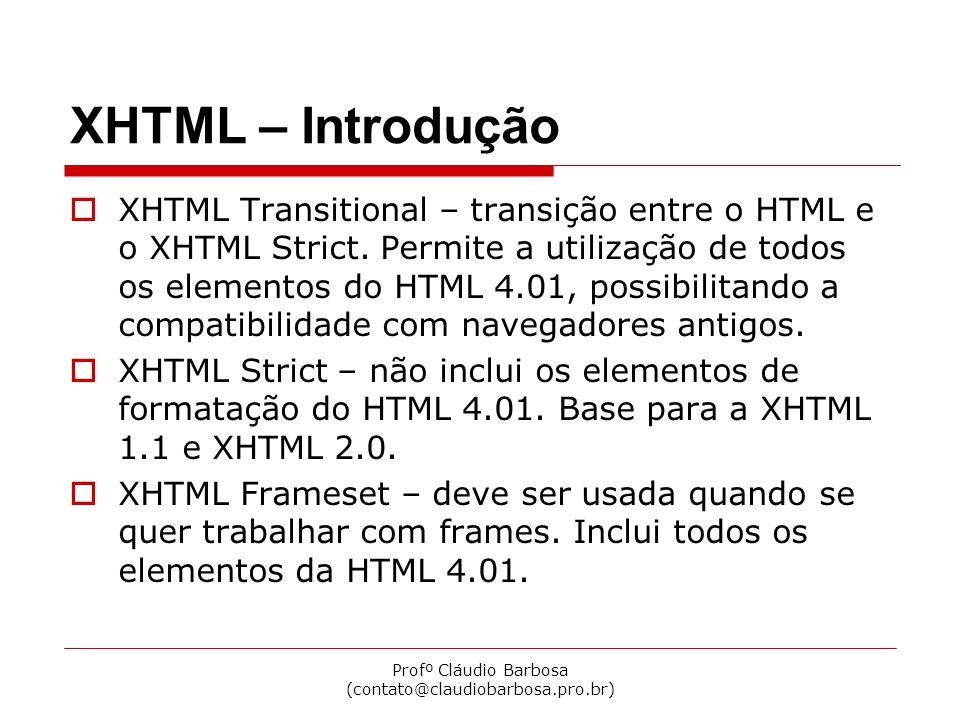 Profº Cláudio Barbosa (contato@claudiobarbosa.pro.br) XHTML – Introdução  Elementos de um documento XHTML Declaração XML – deve aparecer na primeira linha do documento XHTML, indicando a versão utilizada.