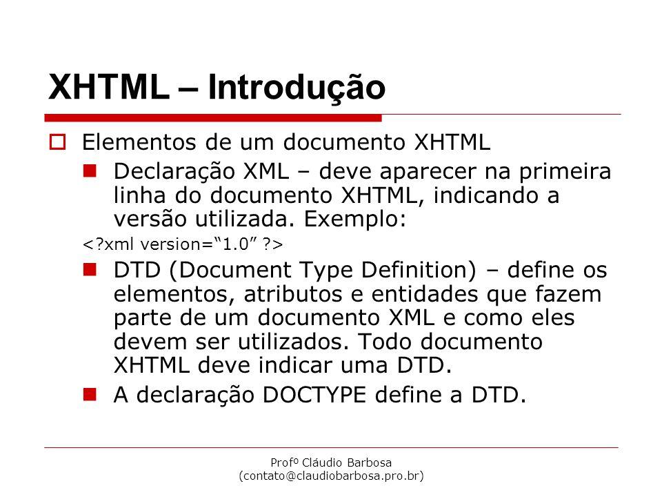 Profº Cláudio Barbosa (contato@claudiobarbosa.pro.br) XHTML – Introdução  XHTML Transitional <!DOCTYPE html PUBLIC -//W3C//DTD XHTML 1.0 Transitional//EN http://www.w3.org/TR/xhtml1/DTD/xhtml1-transitional.dtd >  XHTML Strict <!DOCTYPE html PUBLIC -//W3C//DTD XHTML 1.0 Strict//EN http://www.w3.org/TR/xhtml1/DTD/xhtml1-strict.dtd >  XHTML Frameset <!DOCTYPE html PUBLIC -//W3C//DTD XHTML 1.0 Frameset//EN http://www.w3.org/TR/xhtml1/DTD/xhtml1-frameset.dtd >