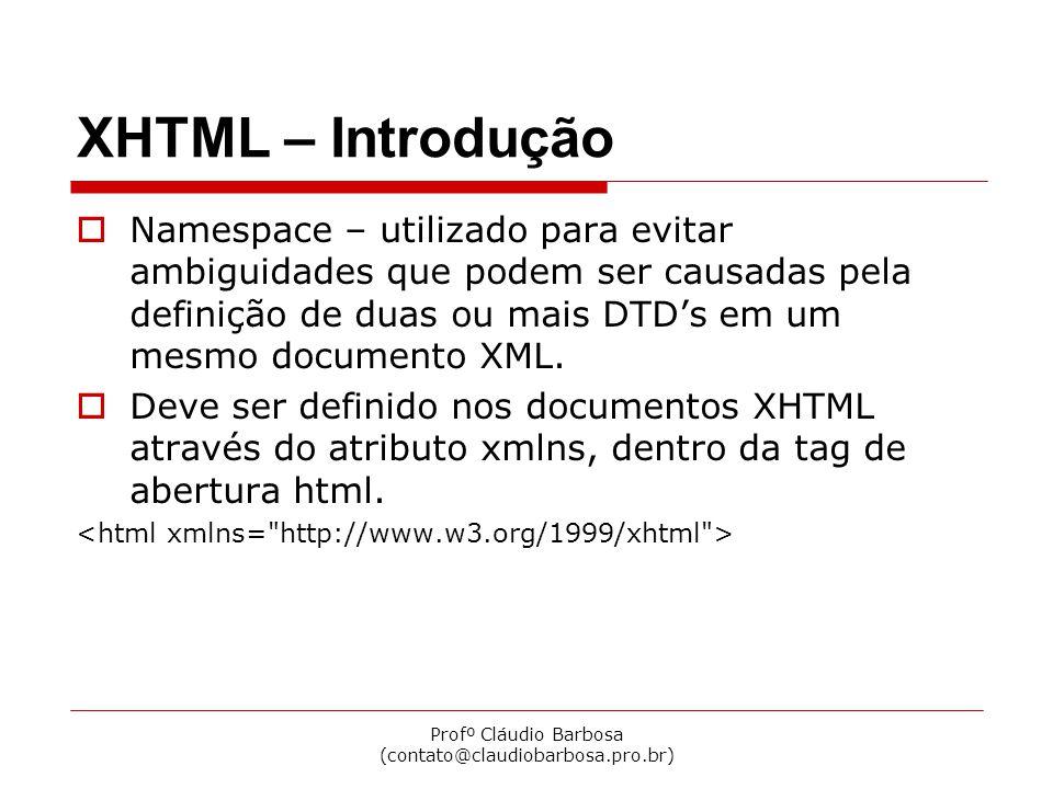 Profº Cláudio Barbosa (contato@claudiobarbosa.pro.br) XHTML – Introdução  Namespace – utilizado para evitar ambiguidades que podem ser causadas pela definição de duas ou mais DTD's em um mesmo documento XML.