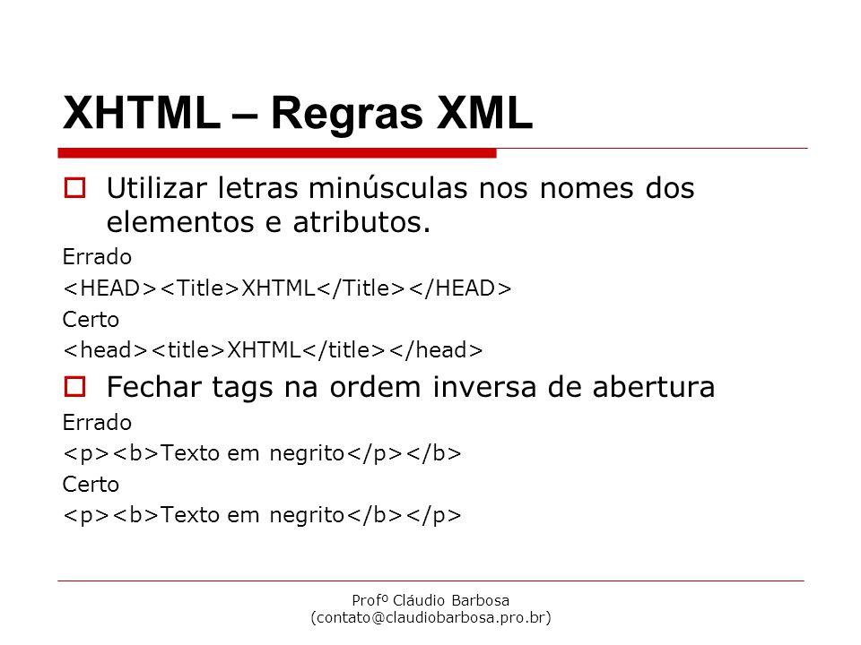 Profº Cláudio Barbosa (contato@claudiobarbosa.pro.br) XHTML – Regras XML  Elementos não vazios devem ter tags de abertura e fechamento Errado Título da página Certo Título da página  Fechar elementos vazios com uma barra antes do > Errado Certo