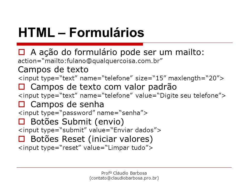Profº Cláudio Barbosa (contato@claudiobarbosa.pro.br) HTML – Formulários  Caixas de seleção  Botões de radio  Campos ocultos  Caixas de textos extensos O que estiver aqui aparece dentro do campo