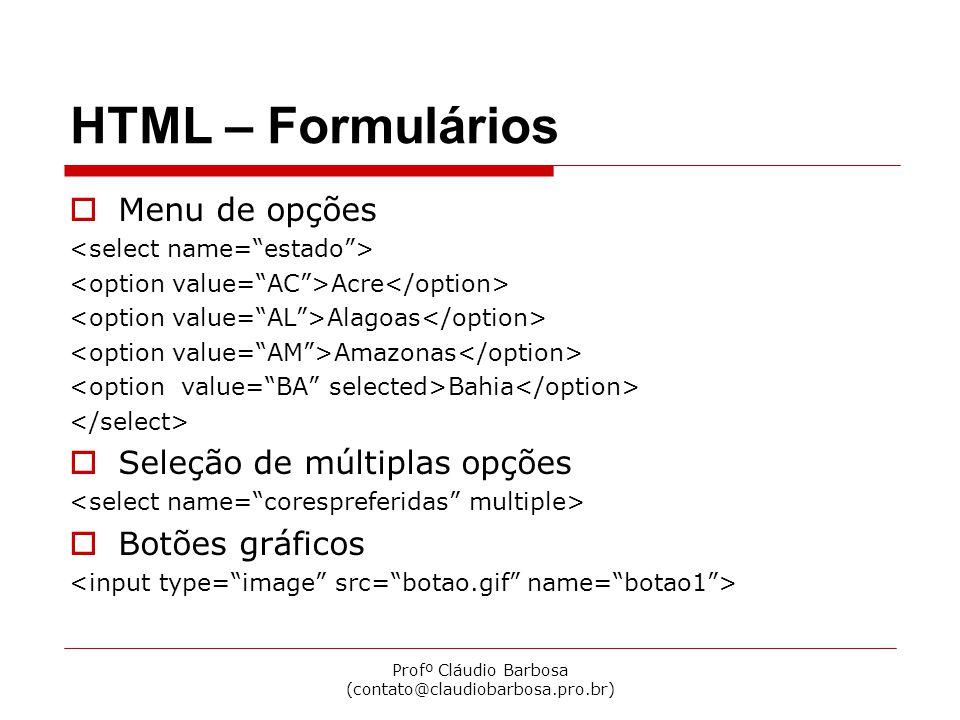 Profº Cláudio Barbosa (contato@claudiobarbosa.pro.br) HTML – Formulários  Menu de opções Acre Alagoas Amazonas Bahia  Seleção de múltiplas opções 