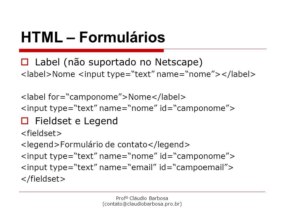 Profº Cláudio Barbosa (contato@claudiobarbosa.pro.br) HTML – Formulários  Label (não suportado no Netscape) Nome  Fieldset e Legend Formulário de co