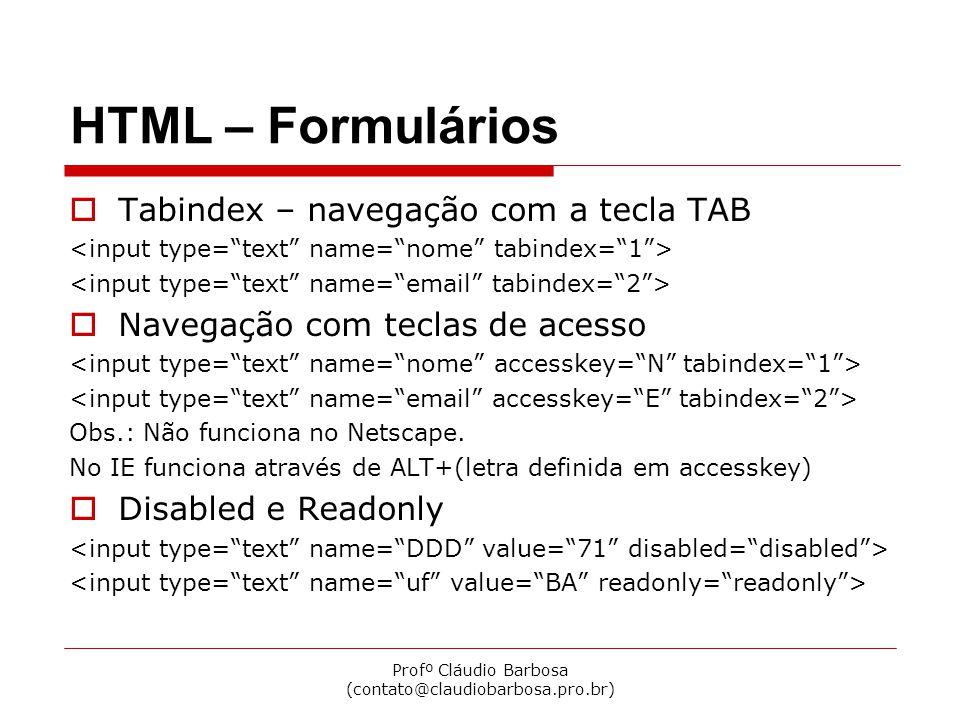 Profº Cláudio Barbosa (contato@claudiobarbosa.pro.br) HTML – Formulários  Tabindex – navegação com a tecla TAB  Navegação com teclas de acesso Obs.: Não funciona no Netscape.