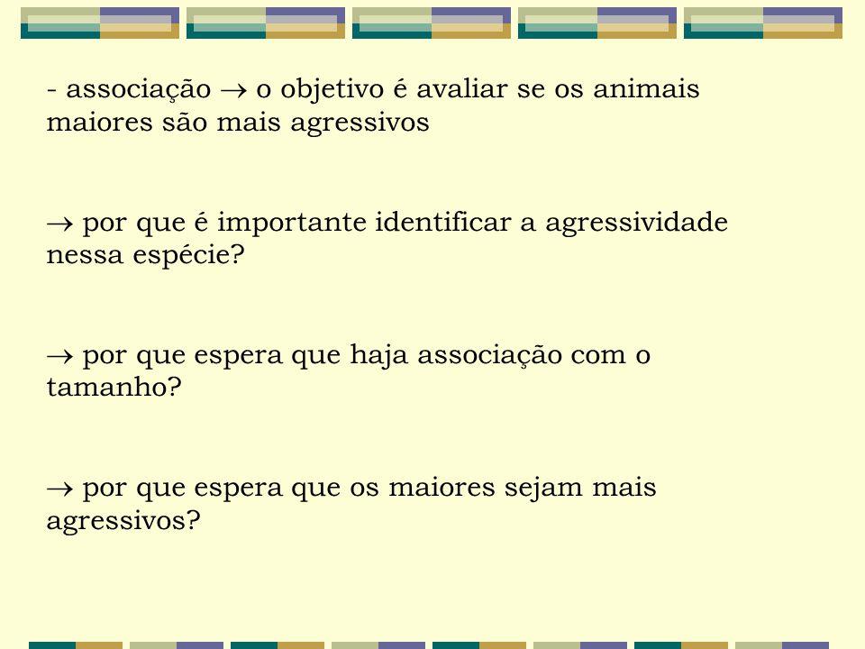 - associação  o objetivo é avaliar se os animais maiores são mais agressivos  por que é importante identificar a agressividade nessa espécie?  por