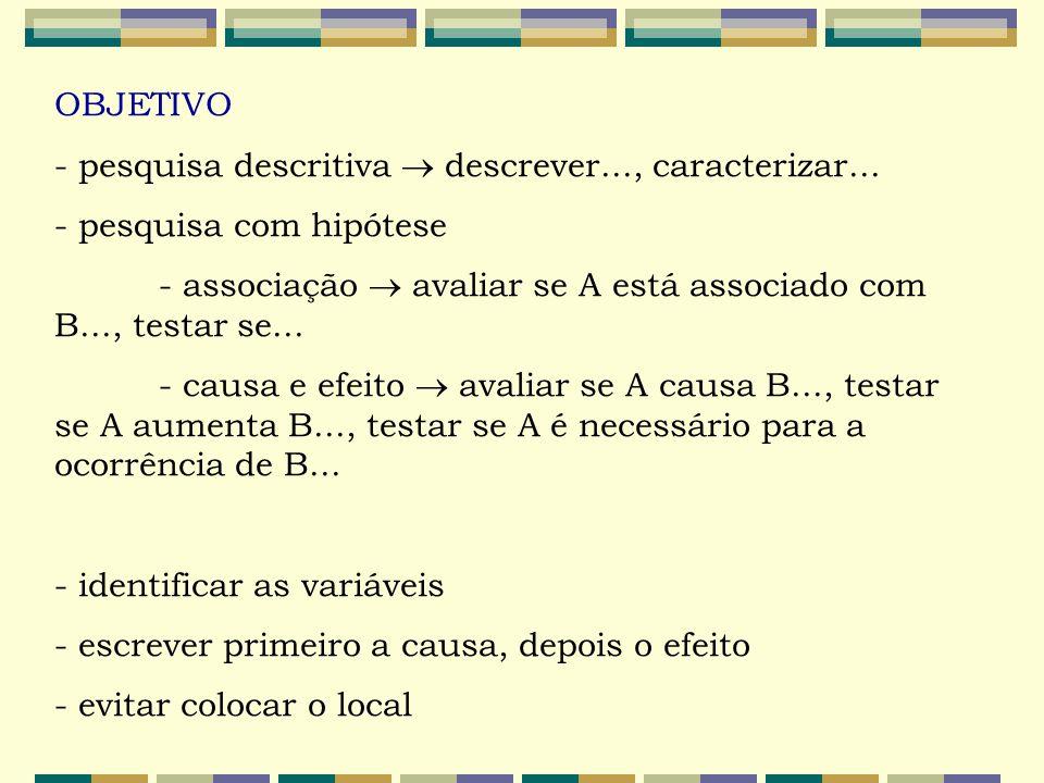 OBJETIVO - pesquisa descritiva  descrever..., caracterizar... - pesquisa com hipótese - associação  avaliar se A está associado com B..., testar se.