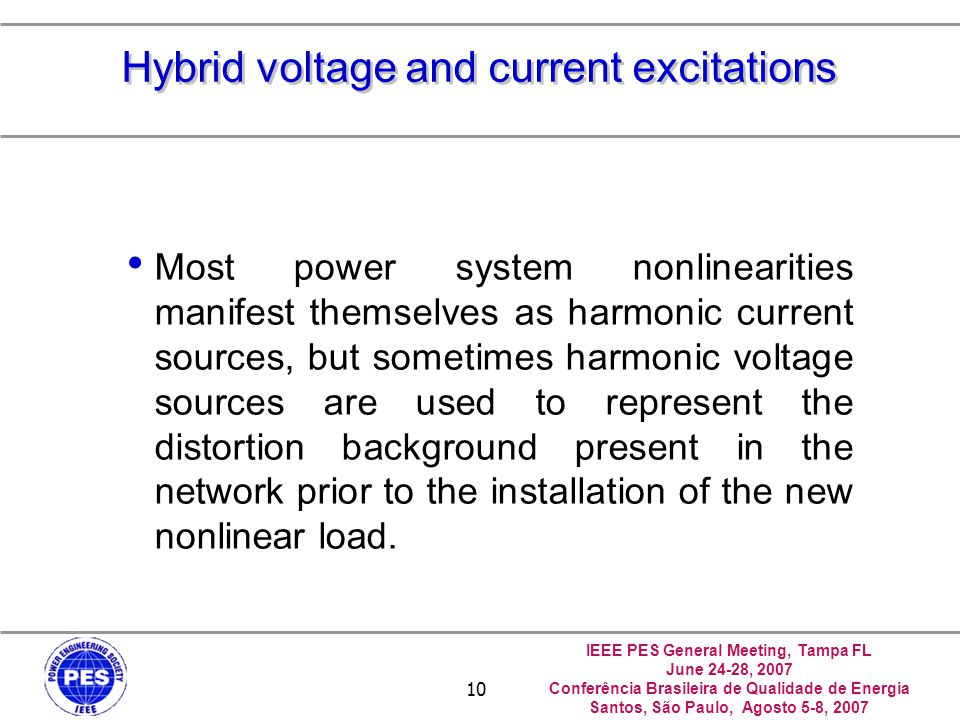 IEEE PES General Meeting, Tampa FL June 24-28, 2007 Conferência Brasileira de Qualidade de Energia Santos, São Paulo, Agosto 5-8, 2007 10 Hybrid voltage and current excitations Most power system nonlinearities manifest themselves as harmonic current sources, but sometimes harmonic voltage sources are used to represent the distortion background present in the network prior to the installation of the new nonlinear load.