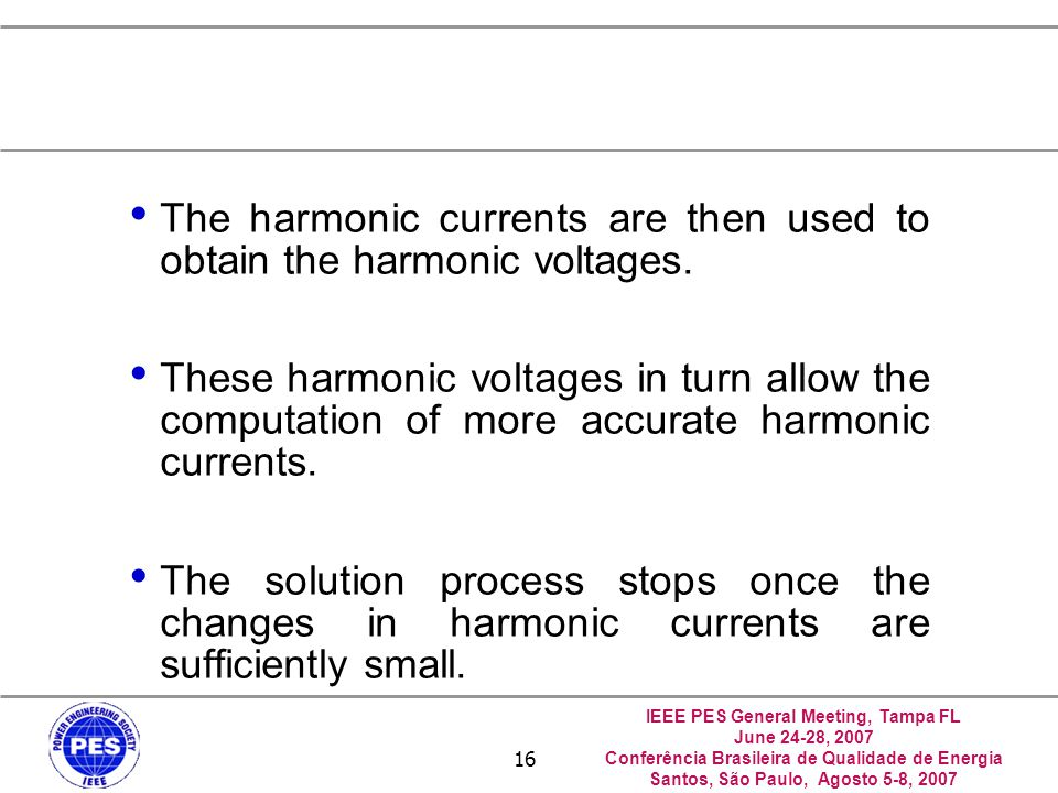 IEEE PES General Meeting, Tampa FL June 24-28, 2007 Conferência Brasileira de Qualidade de Energia Santos, São Paulo, Agosto 5-8, 2007 16 The harmonic currents are then used to obtain the harmonic voltages.