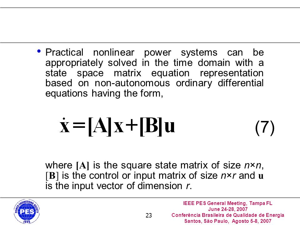 IEEE PES General Meeting, Tampa FL June 24-28, 2007 Conferência Brasileira de Qualidade de Energia Santos, São Paulo, Agosto 5-8, 2007 23 Practical nonlinear power systems can be appropriately solved in the time domain with a state space matrix equation representation based on non-autonomous ordinary differential equations having the form, where [A] is the square state matrix of size n×n, [B] is the control or input matrix of size n×r and u is the input vector of dimension r.
