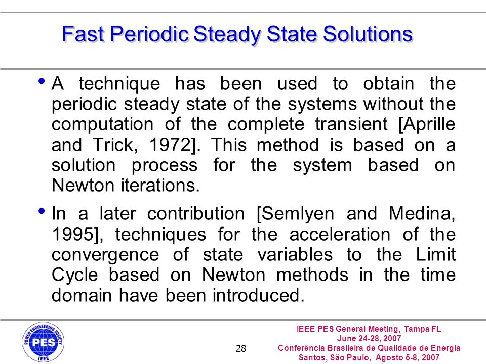 IEEE PES General Meeting, Tampa FL June 24-28, 2007 Conferência Brasileira de Qualidade de Energia Santos, São Paulo, Agosto 5-8, 2007 28 Fast Periodic Steady State Solutions A technique has been used to obtain the periodic steady state of the systems without the computation of the complete transient [Aprille and Trick, 1972].