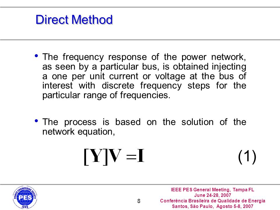 IEEE PES General Meeting, Tampa FL June 24-28, 2007 Conferência Brasileira de Qualidade de Energia Santos, São Paulo, Agosto 5-8, 2007 8 Direct Method The frequency response of the power network, as seen by a particular bus, is obtained injecting a one per unit current or voltage at the bus of interest with discrete frequency steps for the particular range of frequencies.