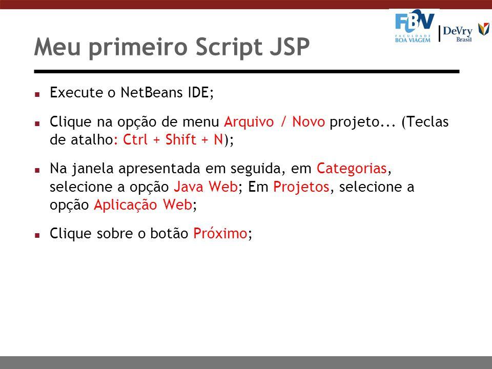 Meu primeiro Script JSP n Execute o NetBeans IDE; n Clique na opção de menu Arquivo / Novo projeto... (Teclas de atalho: Ctrl + Shift + N); n Na janel