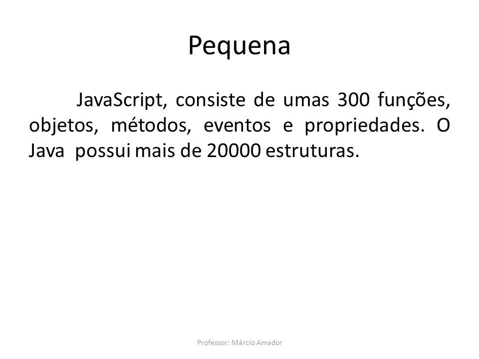Pequena JavaScript, consiste de umas 300 funções, objetos, métodos, eventos e propriedades. O Java possui mais de 20000 estruturas. Professor: Márcio