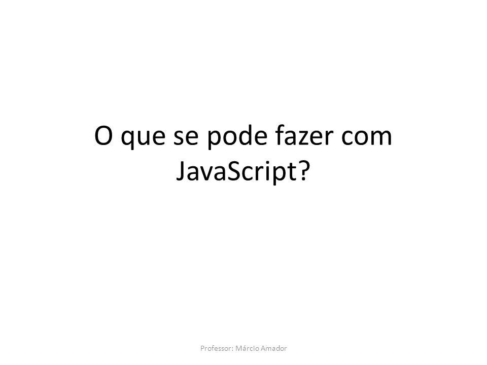 O que se pode fazer com JavaScript? Professor: Márcio Amador