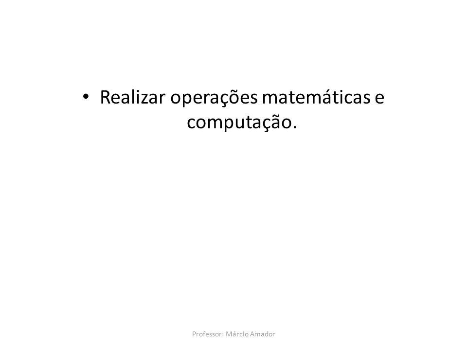 Realizar operações matemáticas e computação. Professor: Márcio Amador