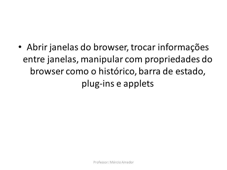 Abrir janelas do browser, trocar informações entre janelas, manipular com propriedades do browser como o histórico, barra de estado, plug-ins e applets Professor: Márcio Amador