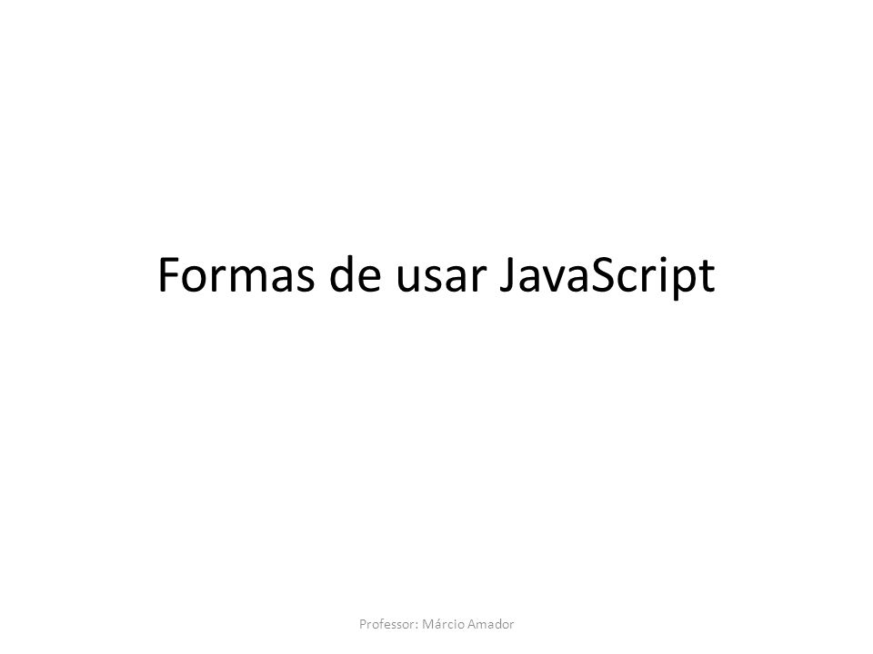 Formas de usar JavaScript Professor: Márcio Amador