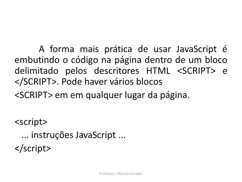 A forma mais prática de usar JavaScript é embutindo o código na página dentro de um bloco delimitado pelos descritores HTML e. Pode haver vários bloco