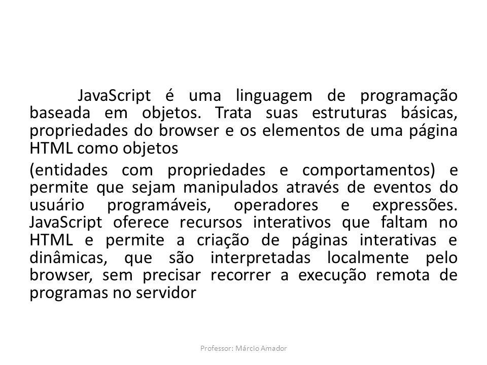 JavaScript é uma linguagem de programação baseada em objetos. Trata suas estruturas básicas, propriedades do browser e os elementos de uma página HTML