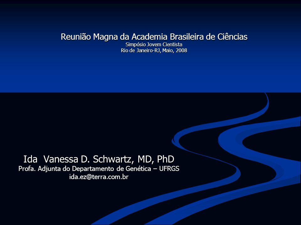 Ida Vanessa D. Schwartz, MD, PhD Profa. Adjunta do Departamento de Genética – UFRGS ida.ez@terra.com.br Reunião Magna da Academia Brasileira de Ciênci
