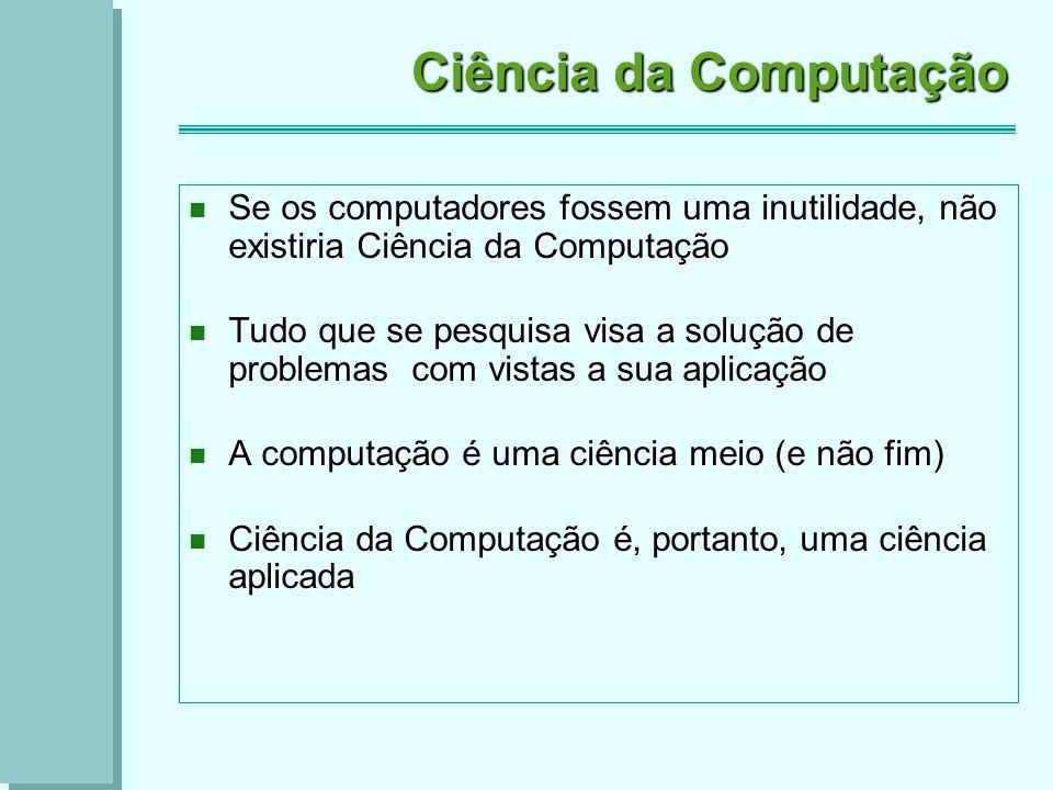 Ciência da Computação Se os computadores fossem uma inutilidade, não existiria Ciência da Computação Se os computadores fossem uma inutilidade, não existiria Ciência da Computação Tudo que se pesquisa visa a solução de problemas com vistas a sua aplicação Tudo que se pesquisa visa a solução de problemas com vistas a sua aplicação A computação é uma ciência meio (e não fim) A computação é uma ciência meio (e não fim) Ciência da Computação é, portanto, uma ciência aplicada Ciência da Computação é, portanto, uma ciência aplicada