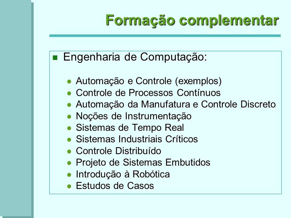 Formação complementar Engenharia de Computação: Engenharia de Computação: Automação e Controle (exemplos) Automação e Controle (exemplos) Controle de Processos Contínuos Controle de Processos Contínuos Automação da Manufatura e Controle Discreto Automação da Manufatura e Controle Discreto Noções de Instrumentação Noções de Instrumentação Sistemas de Tempo Real Sistemas de Tempo Real Sistemas Industriais Críticos Sistemas Industriais Críticos Controle Distribuído Controle Distribuído Projeto de Sistemas Embutidos Projeto de Sistemas Embutidos Introdução à Robótica Introdução à Robótica Estudos de Casos Estudos de Casos