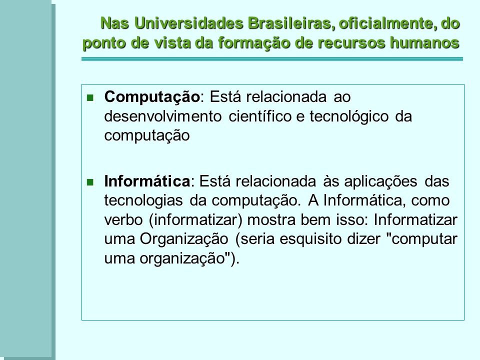 Nas Universidades Brasileiras, oficialmente, do ponto de vista da formação de recursos humanos Computação: Está relacionada ao desenvolvimento científico e tecnológico da computação Computação: Está relacionada ao desenvolvimento científico e tecnológico da computação Informática: Está relacionada às aplicações das tecnologias da computação.