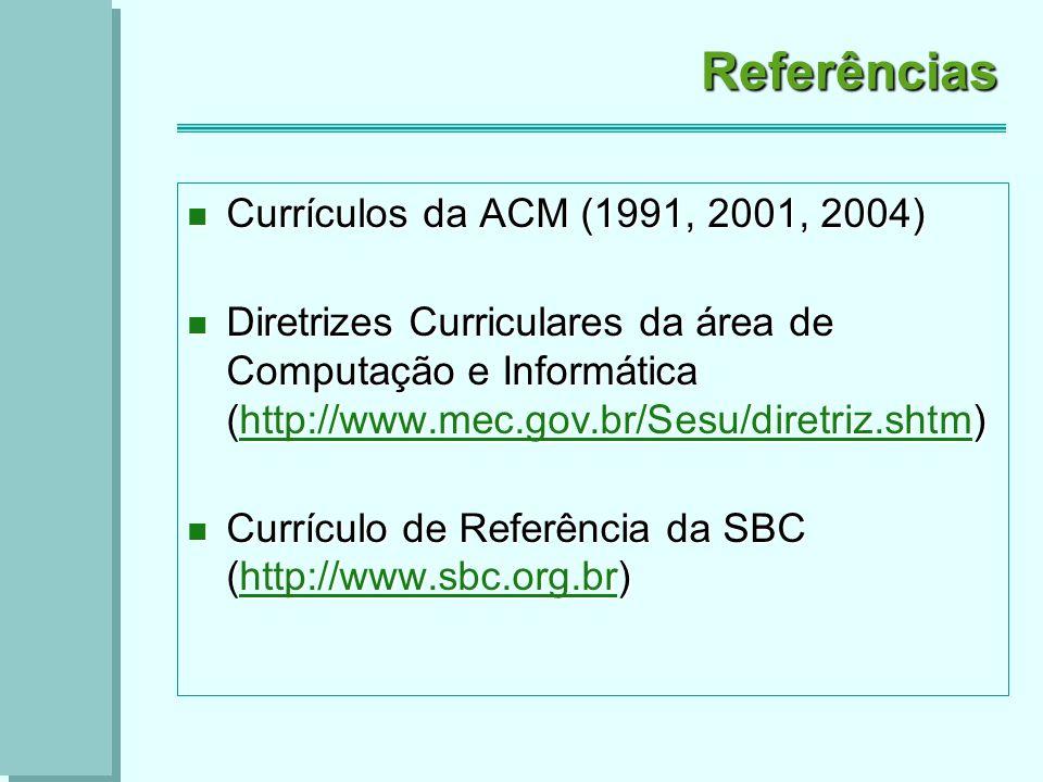 Referências Currículos da ACM (1991, 2001, 2004) Currículos da ACM (1991, 2001, 2004) Diretrizes Curriculares da área de Computação e Informática (http://www.mec.gov.br/Sesu/diretriz.shtm) Diretrizes Curriculares da área de Computação e Informática (http://www.mec.gov.br/Sesu/diretriz.shtm)http://www.mec.gov.br/Sesu/diretriz.shtm Currículo de Referência da SBC (http://www.sbc.org.br) Currículo de Referência da SBC (http://www.sbc.org.br)http://www.sbc.org.br