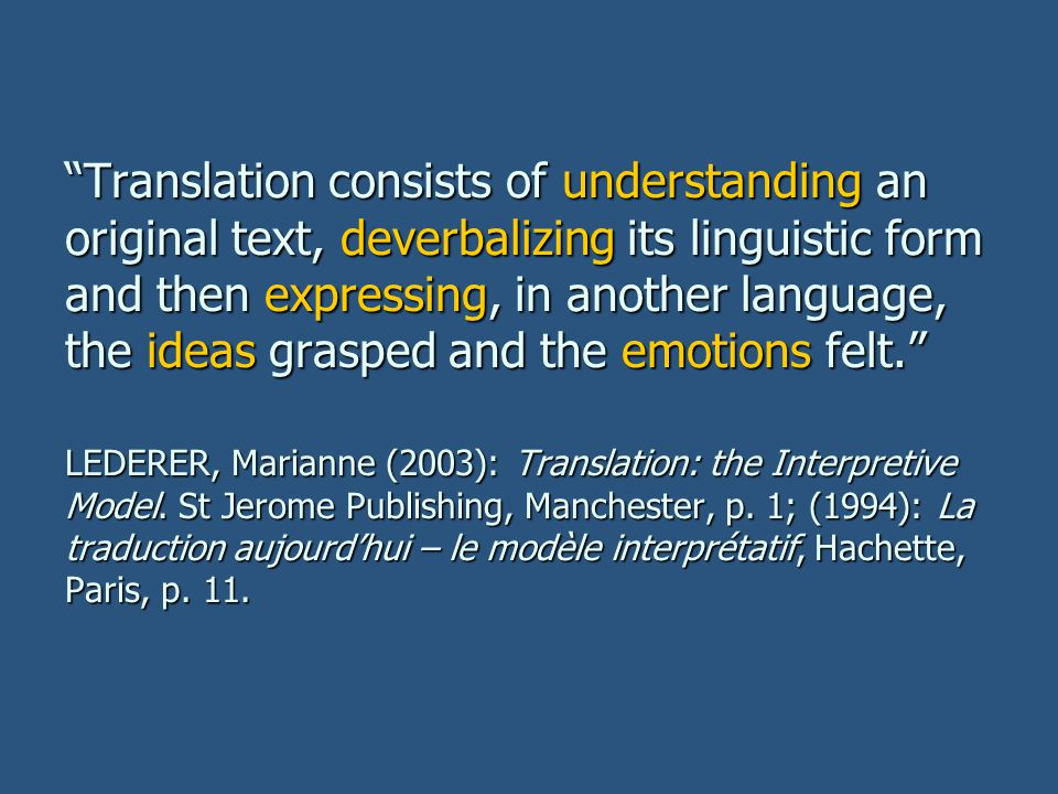 Translation consists of understanding an original text, deverbalizing its linguistic form and then expressing, in another language, the ideas grasped and the emotions felt. LEDERER, Marianne (2003): Translation: the Interpretive Model.