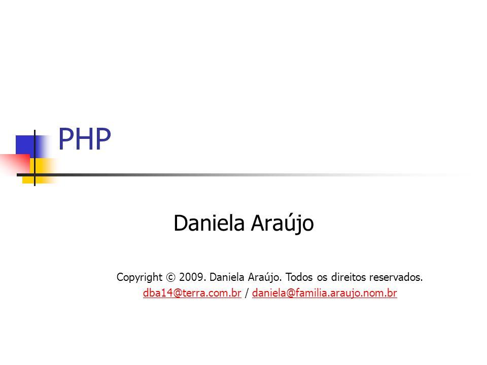 PHP Daniela Araújo Copyright © 2009. Daniela Araújo. Todos os direitos reservados. dba14@terra.com.brdba14@terra.com.br / daniela@familia.araujo.nom.b