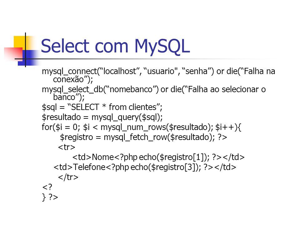 Select com MySQL mysql_connect( localhost , usuario , senha ) or die( Falha na conexão ); mysql_select_db( nomebanco ) or die( Falha ao selecionar o banco ); $sql = SELECT * from clientes ; $resultado = mysql_query($sql); for($i = 0; $i < mysql_num_rows($resultado); $i++){ $registro = mysql_fetch_row($resultado); ?> Nome Telefone <.