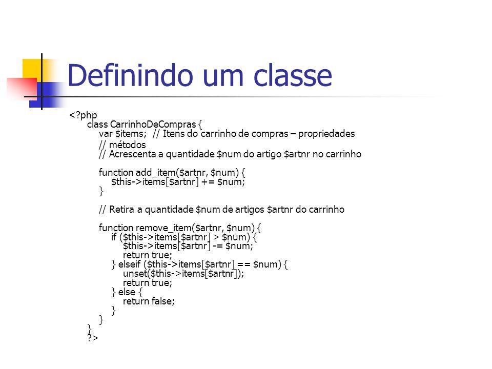 Definindo um classe <?php class CarrinhoDeCompras { var $items; // Itens do carrinho de compras – propriedades // métodos // Acrescenta a quantidade $
